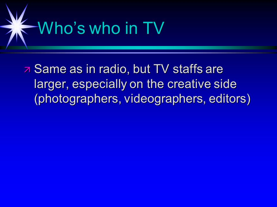 Whos who in TV Same as in radio, but TV staffs are larger, especially on the creative side (photographers, videographers, editors) Same as in radio, but TV staffs are larger, especially on the creative side (photographers, videographers, editors)