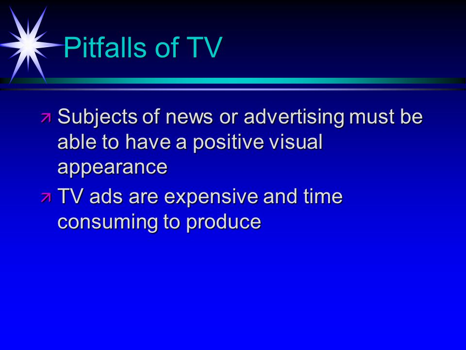 Pitfalls of TV Subjects of news or advertising must be able to have a positive visual appearance Subjects of news or advertising must be able to have a positive visual appearance TV ads are expensive and time consuming to produce TV ads are expensive and time consuming to produce
