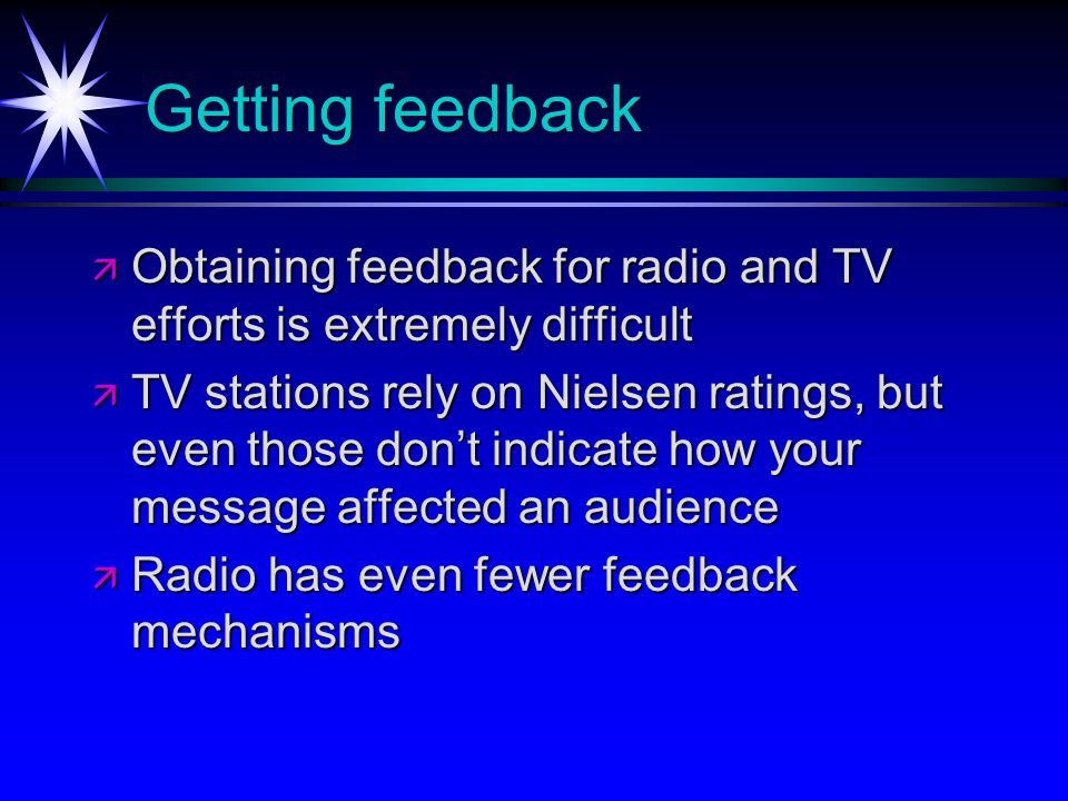Getting feedback Obtaining feedback for radio and TV efforts is extremely difficult Obtaining feedback for radio and TV efforts is extremely difficult TV stations rely on Nielsen ratings, but even those dont indicate how your message affected an audience TV stations rely on Nielsen ratings, but even those dont indicate how your message affected an audience Radio has even fewer feedback mechanisms Radio has even fewer feedback mechanisms