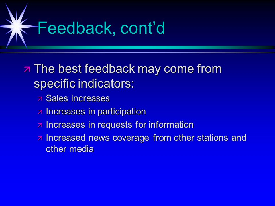 Feedback, contd The best feedback may come from specific indicators: The best feedback may come from specific indicators: Sales increases Sales increases Increases in participation Increases in participation Increases in requests for information Increases in requests for information Increased news coverage from other stations and other media Increased news coverage from other stations and other media