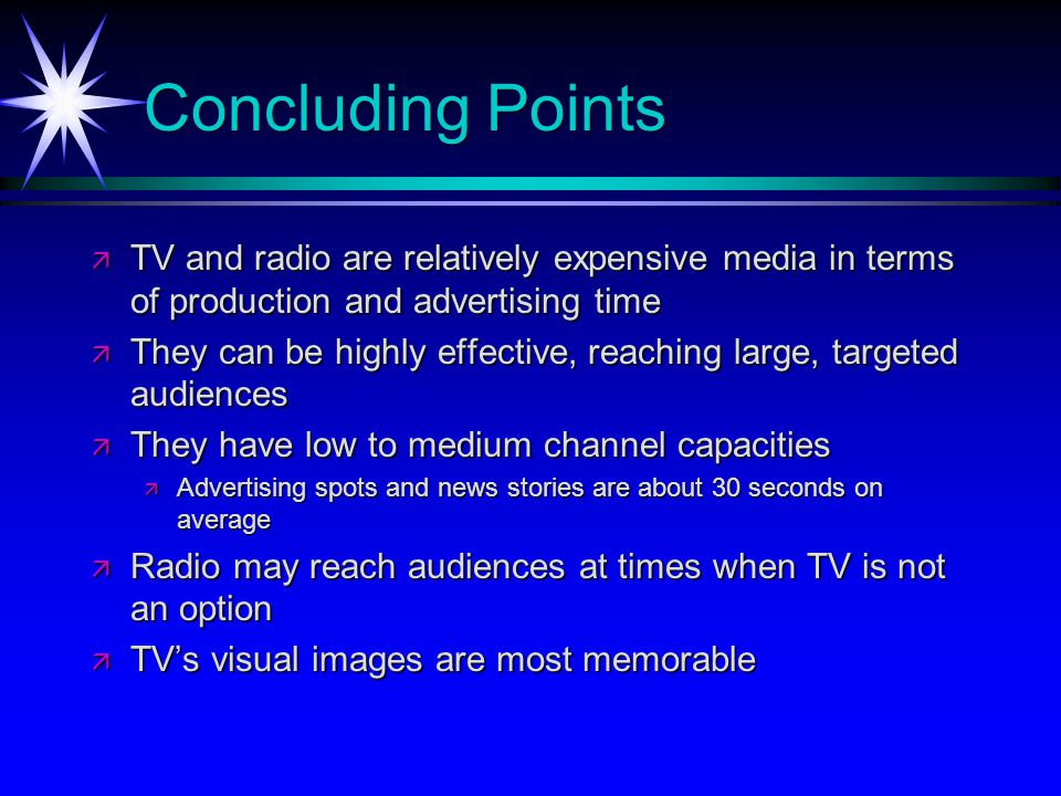 Concluding Points TV and radio are relatively expensive media in terms of production and advertising time TV and radio are relatively expensive media in terms of production and advertising time They can be highly effective, reaching large, targeted audiences They can be highly effective, reaching large, targeted audiences They have low to medium channel capacities They have low to medium channel capacities Advertising spots and news stories are about 30 seconds on average Advertising spots and news stories are about 30 seconds on average Radio may reach audiences at times when TV is not an option Radio may reach audiences at times when TV is not an option TVs visual images are most memorable TVs visual images are most memorable