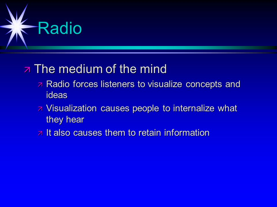 Radio The medium of the mind The medium of the mind Radio forces listeners to visualize concepts and ideas Radio forces listeners to visualize concepts and ideas Visualization causes people to internalize what they hear Visualization causes people to internalize what they hear It also causes them to retain information It also causes them to retain information