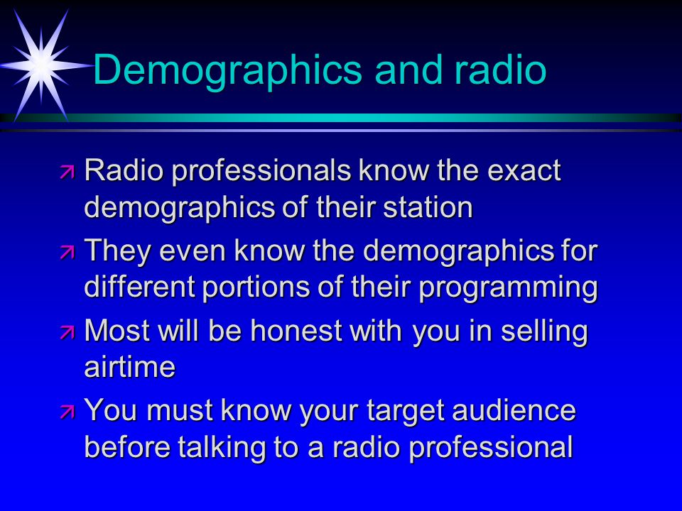 Demographics and radio Radio professionals know the exact demographics of their station Radio professionals know the exact demographics of their station They even know the demographics for different portions of their programming They even know the demographics for different portions of their programming Most will be honest with you in selling airtime Most will be honest with you in selling airtime You must know your target audience before talking to a radio professional You must know your target audience before talking to a radio professional