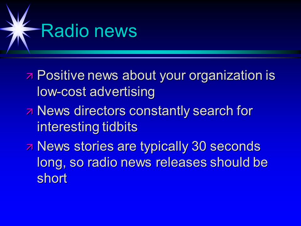 Radio news Positive news about your organization is low-cost advertising Positive news about your organization is low-cost advertising News directors constantly search for interesting tidbits News directors constantly search for interesting tidbits News stories are typically 30 seconds long, so radio news releases should be short News stories are typically 30 seconds long, so radio news releases should be short