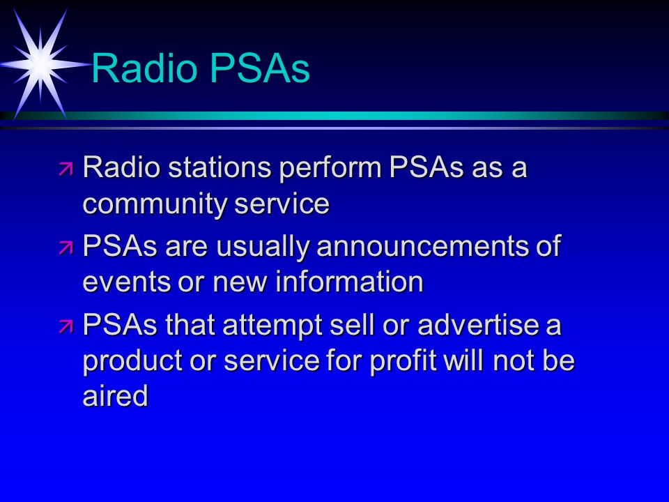 Radio PSAs Radio stations perform PSAs as a community service Radio stations perform PSAs as a community service PSAs are usually announcements of events or new information PSAs are usually announcements of events or new information PSAs that attempt sell or advertise a product or service for profit will not be aired PSAs that attempt sell or advertise a product or service for profit will not be aired