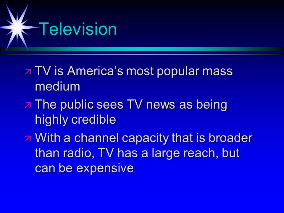 Television TV is Americas most popular mass medium TV is Americas most popular mass medium The public sees TV news as being highly credible The public sees TV news as being highly credible With a channel capacity that is broader than radio, TV has a large reach, but can be expensive With a channel capacity that is broader than radio, TV has a large reach, but can be expensive
