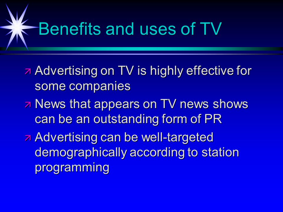 Benefits and uses of TV Advertising on TV is highly effective for some companies Advertising on TV is highly effective for some companies News that appears on TV news shows can be an outstanding form of PR News that appears on TV news shows can be an outstanding form of PR Advertising can be well-targeted demographically according to station programming Advertising can be well-targeted demographically according to station programming