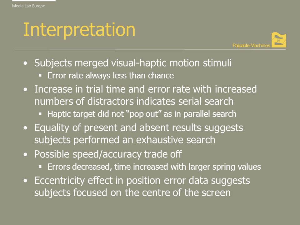 Interpretation Subjects merged visual-haptic motion stimuli Error rate always less than chance Increase in trial time and error rate with increased numbers of distractors indicates serial search Haptic target did not pop out as in parallel search Equality of present and absent results suggests subjects performed an exhaustive search Possible speed/accuracy trade off Errors decreased, time increased with larger spring values Eccentricity effect in position error data suggests subjects focused on the centre of the screen