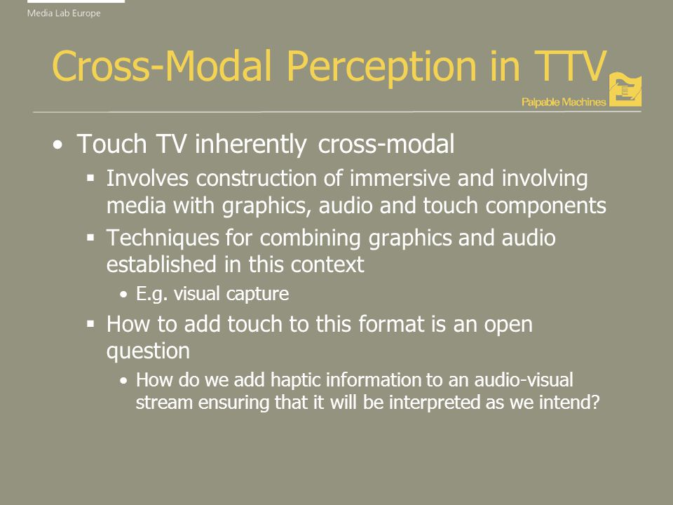Cross-Modal Perception in TTV Touch TV inherently cross-modal Involves construction of immersive and involving media with graphics, audio and touch components Techniques for combining graphics and audio established in this context E.g.