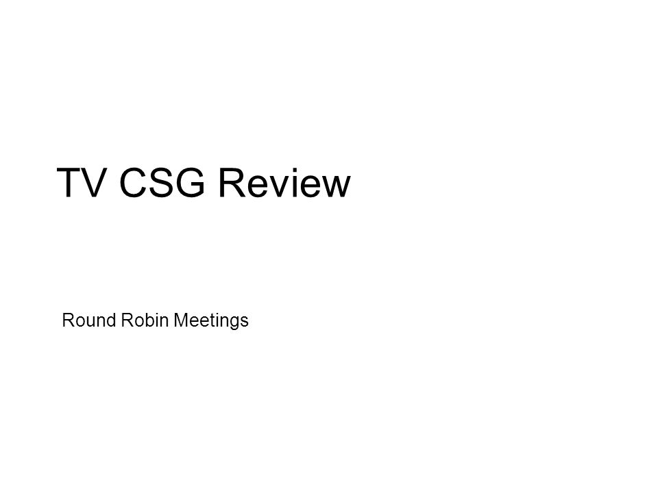 TV CSG Review Round Robin Meetings