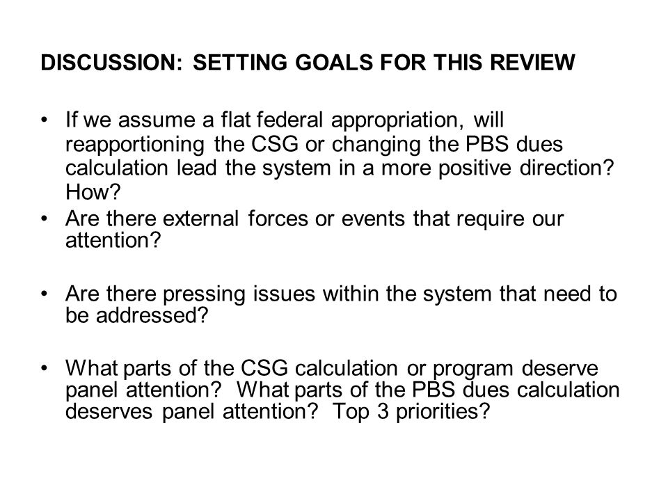 DISCUSSION: SETTING GOALS FOR THIS REVIEW If we assume a flat federal appropriation, will reapportioning the CSG or changing the PBS dues calculation lead the system in a more positive direction.