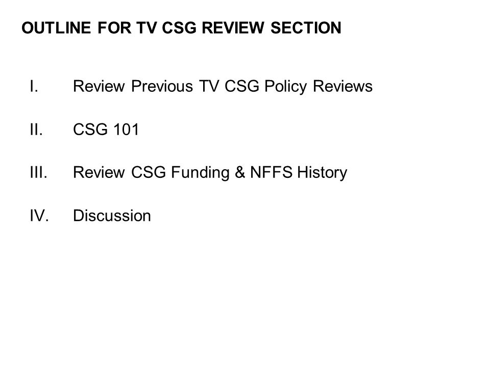 I.Review Previous TV CSG Policy Reviews II.CSG 101 III.Review CSG Funding & NFFS History IV.Discussion OUTLINE FOR TV CSG REVIEW SECTION