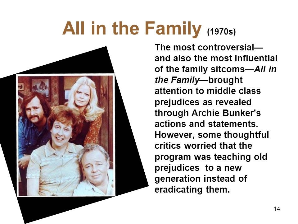 All in the Family (1970s) The most controversial and also the most influential of the family sitcomsAll in the Familybrought attention to middle class prejudices as revealed through Archie Bunkers actions and statements.