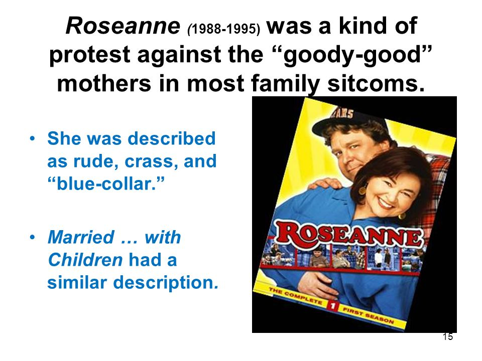 Roseanne (1988-1995) was a kind of protest against the goody-good mothers in most family sitcoms.