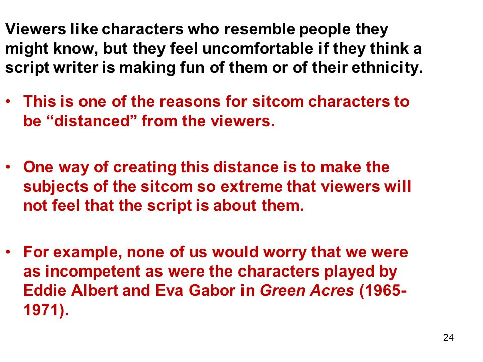 24 Viewers like characters who resemble people they might know, but they feel uncomfortable if they think a script writer is making fun of them or of their ethnicity.