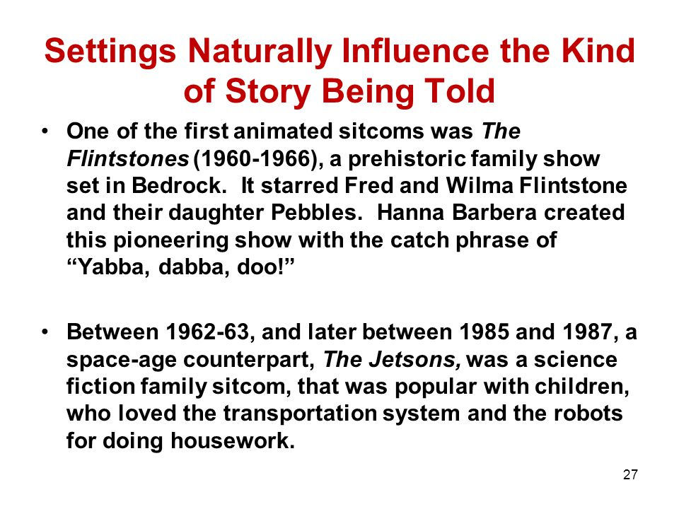 Settings Naturally Influence the Kind of Story Being Told One of the first animated sitcoms was The Flintstones (1960-1966), a prehistoric family show set in Bedrock.