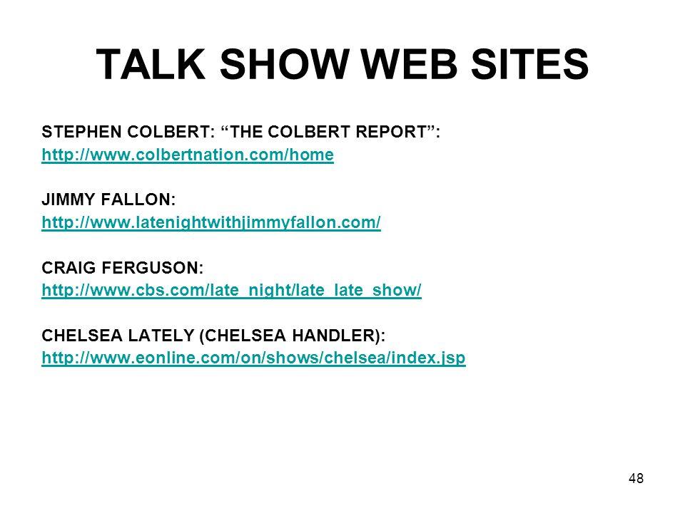 48 TALK SHOW WEB SITES STEPHEN COLBERT: THE COLBERT REPORT: http://www.colbertnation.com/home JIMMY FALLON: http://www.latenightwithjimmyfallon.com/ CRAIG FERGUSON: http://www.cbs.com/late_night/late_late_show/ CHELSEA LATELY (CHELSEA HANDLER): http://www.eonline.com/on/shows/chelsea/index.jsp