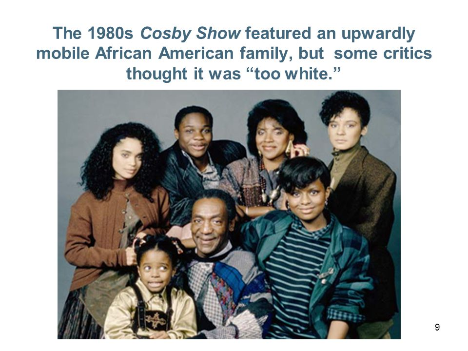 9 The 1980s Cosby Show featured an upwardly mobile African American family, but some critics thought it was too white.
