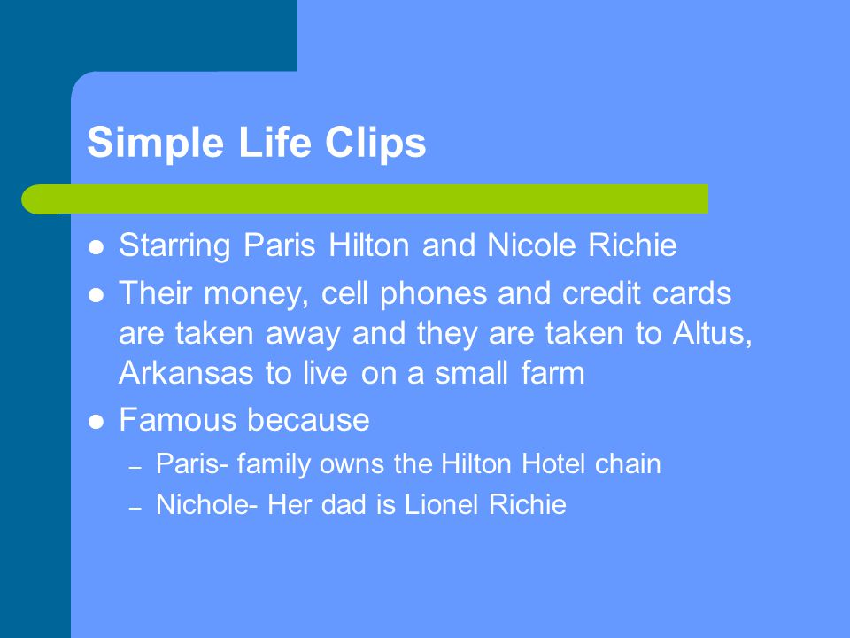 Simple Life Clips Starring Paris Hilton and Nicole Richie Their money, cell phones and credit cards are taken away and they are taken to Altus, Arkansas to live on a small farm Famous because – Paris- family owns the Hilton Hotel chain – Nichole- Her dad is Lionel Richie