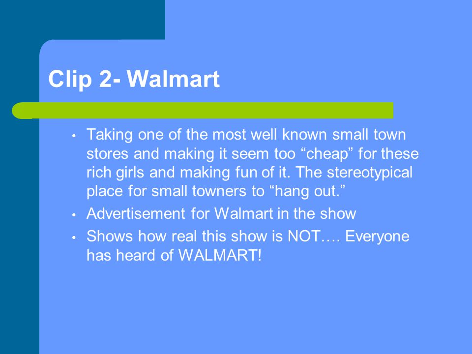 Clip 2- Walmart Taking one of the most well known small town stores and making it seem too cheap for these rich girls and making fun of it.