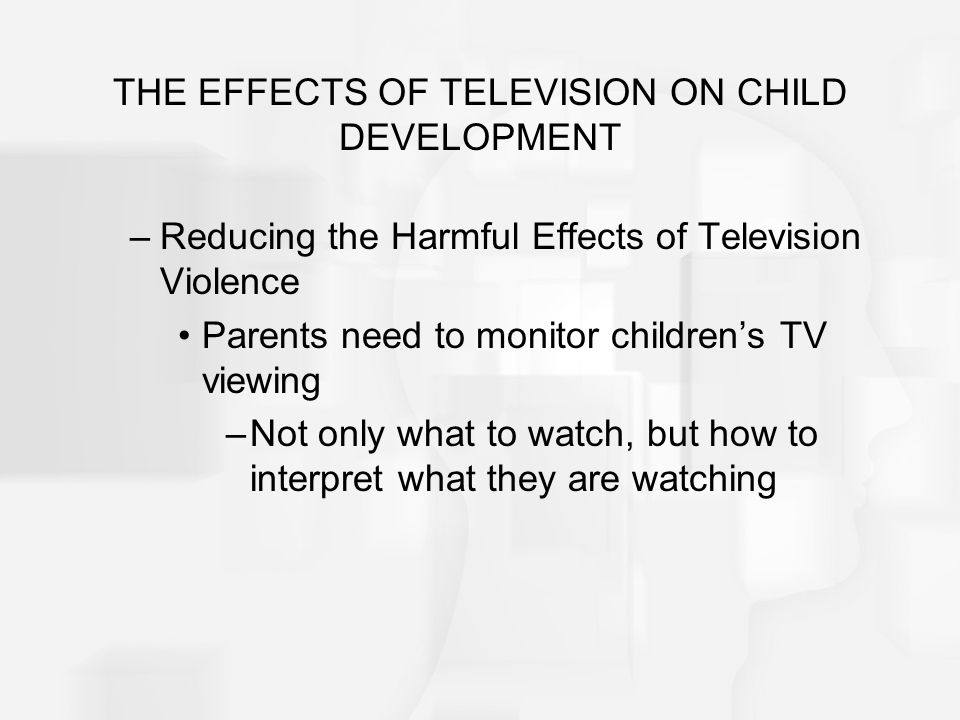 THE EFFECTS OF TELEVISION ON CHILD DEVELOPMENT –Reducing the Harmful Effects of Television Violence Parents need to monitor childrens TV viewing –Not