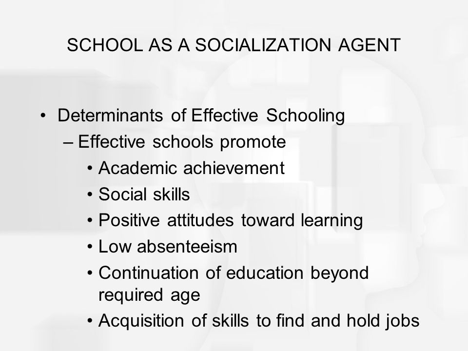 SCHOOL AS A SOCIALIZATION AGENT Determinants of Effective Schooling –Effective schools promote Academic achievement Social skills Positive attitudes t