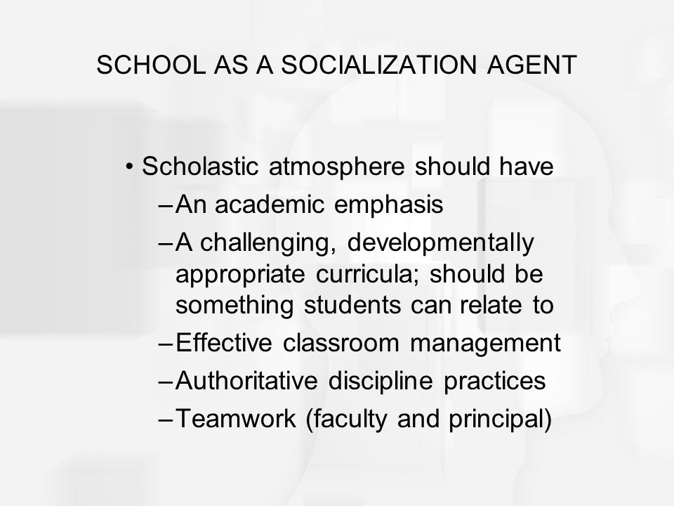 SCHOOL AS A SOCIALIZATION AGENT Scholastic atmosphere should have –An academic emphasis –A challenging, developmentally appropriate curricula; should