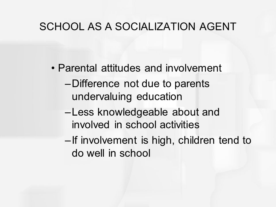 SCHOOL AS A SOCIALIZATION AGENT Parental attitudes and involvement –Difference not due to parents undervaluing education –Less knowledgeable about and