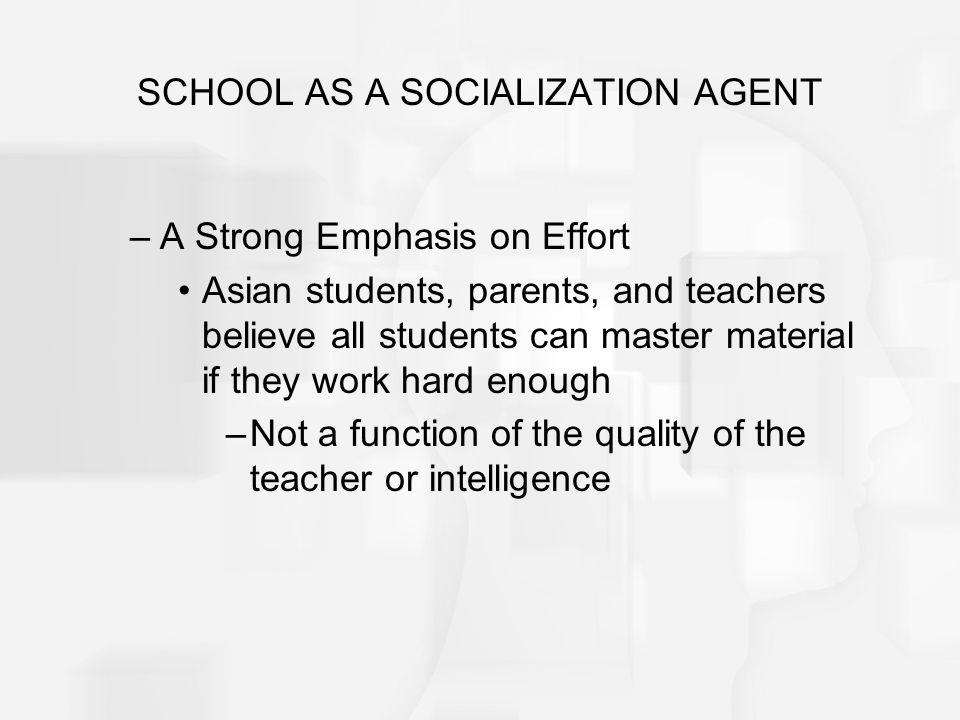 SCHOOL AS A SOCIALIZATION AGENT –A Strong Emphasis on Effort Asian students, parents, and teachers believe all students can master material if they wo