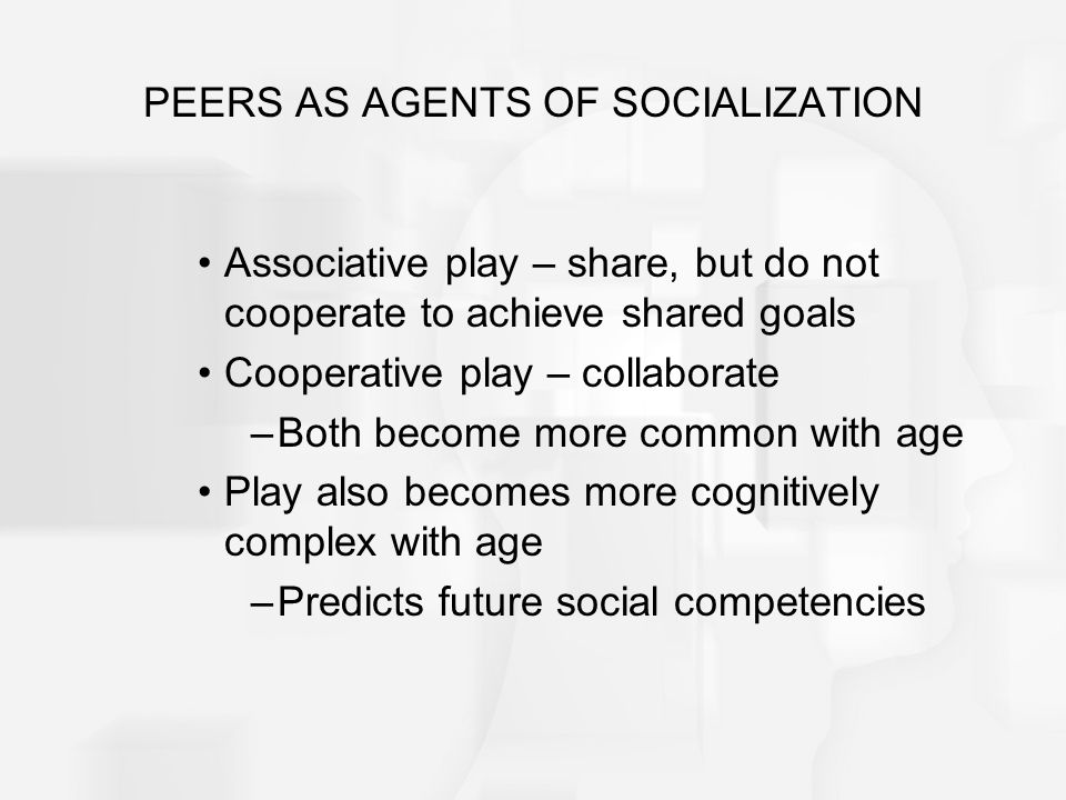 PEERS AS AGENTS OF SOCIALIZATION Associative play – share, but do not cooperate to achieve shared goals Cooperative play – collaborate –Both become mo