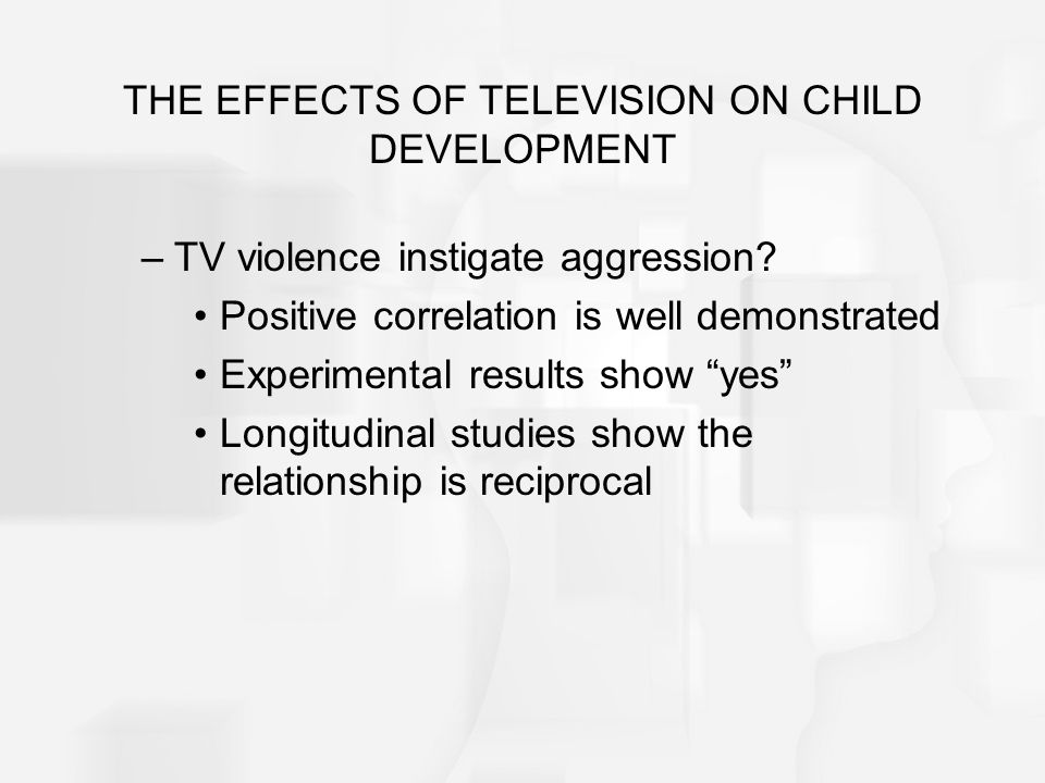 THE EFFECTS OF TELEVISION ON CHILD DEVELOPMENT –TV violence instigate aggression? Positive correlation is well demonstrated Experimental results show
