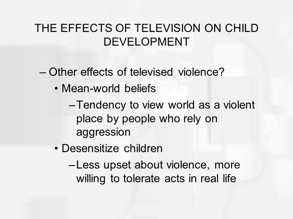 THE EFFECTS OF TELEVISION ON CHILD DEVELOPMENT –Other effects of televised violence? Mean-world beliefs –Tendency to view world as a violent place by