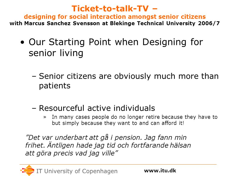 Ticket-to-talk-TV – designing for social interaction amongst senior citizens with Marcus Sanchez Svensson at Blekinge Technical University 2006/7 Our Starting Point when Designing for senior living –Senior citizens are obviously much more than patients –Resourceful active individuals »In many cases people do no longer retire because they have to but simply because they want to and can afford it.