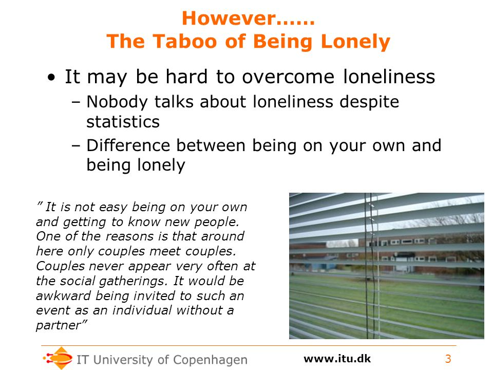However…… The Taboo of Being Lonely It may be hard to overcome loneliness –Nobody talks about loneliness despite statistics –Difference between being on your own and being lonely 3 It is not easy being on your own and getting to know new people.