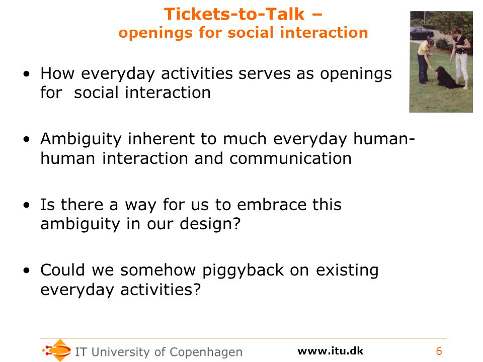 Tickets-to-Talk – openings for social interaction How everyday activities serves as openings for social interaction Ambiguity inherent to much everyday human- human interaction and communication Is there a way for us to embrace this ambiguity in our design.