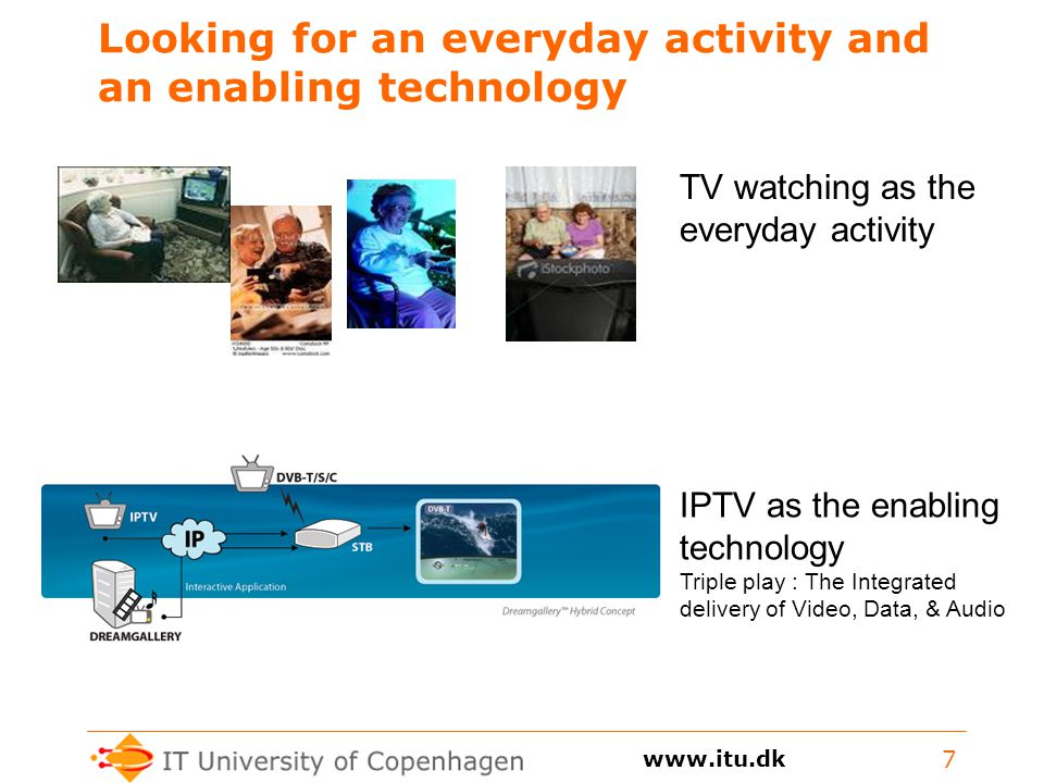 Looking for an everyday activity and an enabling technology 7 TV watching as the everyday activity IPTV as the enabling technology Triple play : The Integrated delivery of Video, Data, & Audio
