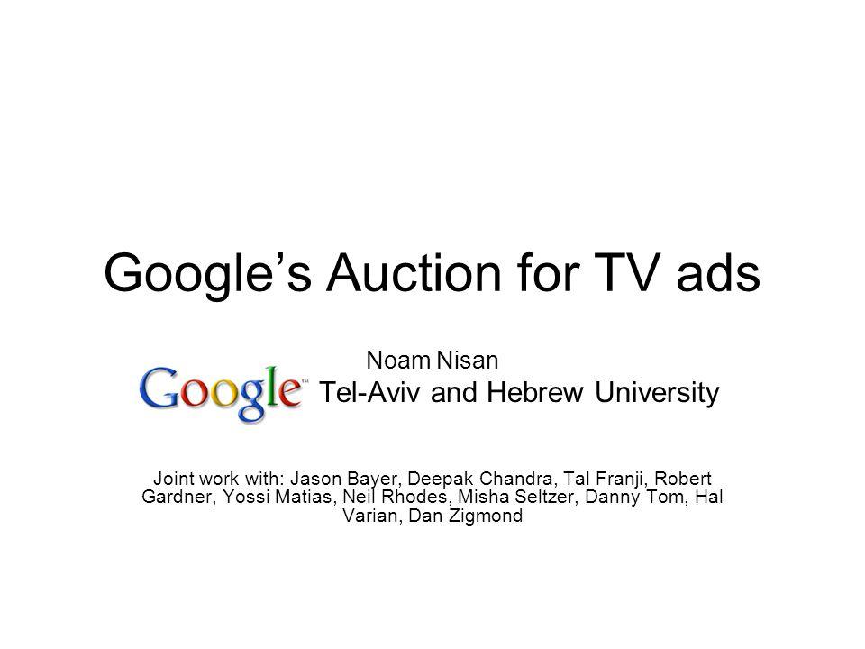 Googles Auction for TV ads Noam Nisan Tel-Aviv and Hebrew University Joint work with: Jason Bayer, Deepak Chandra, Tal Franji, Robert Gardner, Yossi M