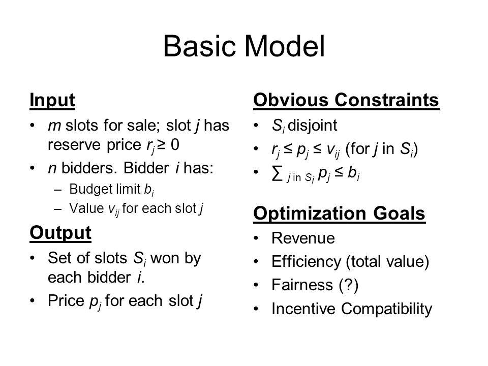 Basic Model Input m slots for sale; slot j has reserve price r j 0 n bidders. Bidder i has: –Budget limit b i –Value v ij for each slot j Output Set o