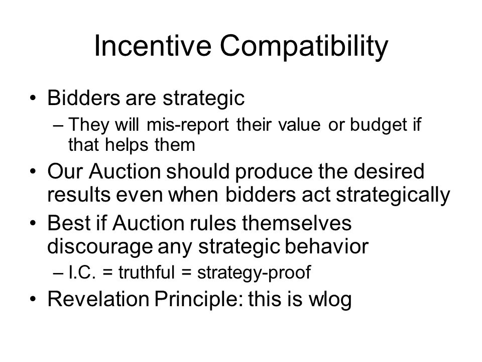 Bidders are strategic –They will mis-report their value or budget if that helps them Our Auction should produce the desired results even when bidders act strategically Best if Auction rules themselves discourage any strategic behavior –I.C.