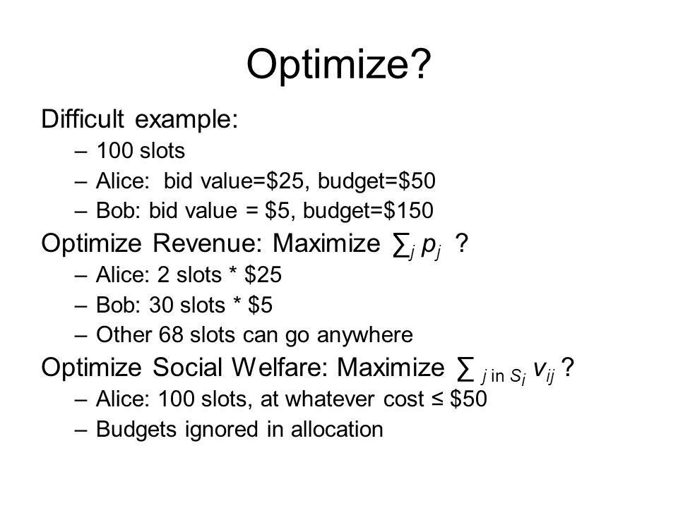Optimize? Difficult example: –100 slots –Alice: bid value=$25, budget=$50 –Bob: bid value = $5, budget=$150 Optimize Revenue: Maximize j p j ? –Alice: