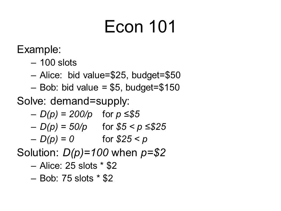 Econ 101 Example: –100 slots –Alice: bid value=$25, budget=$50 –Bob: bid value = $5, budget=$150 Solve: demand=supply: –D(p) = 200/p for p $5 –D(p) = 50/p for $5 < p $25 –D(p) = 0 for $25 < p Solution: D(p)=100 when p=$2 –Alice: 25 slots * $2 –Bob: 75 slots * $2