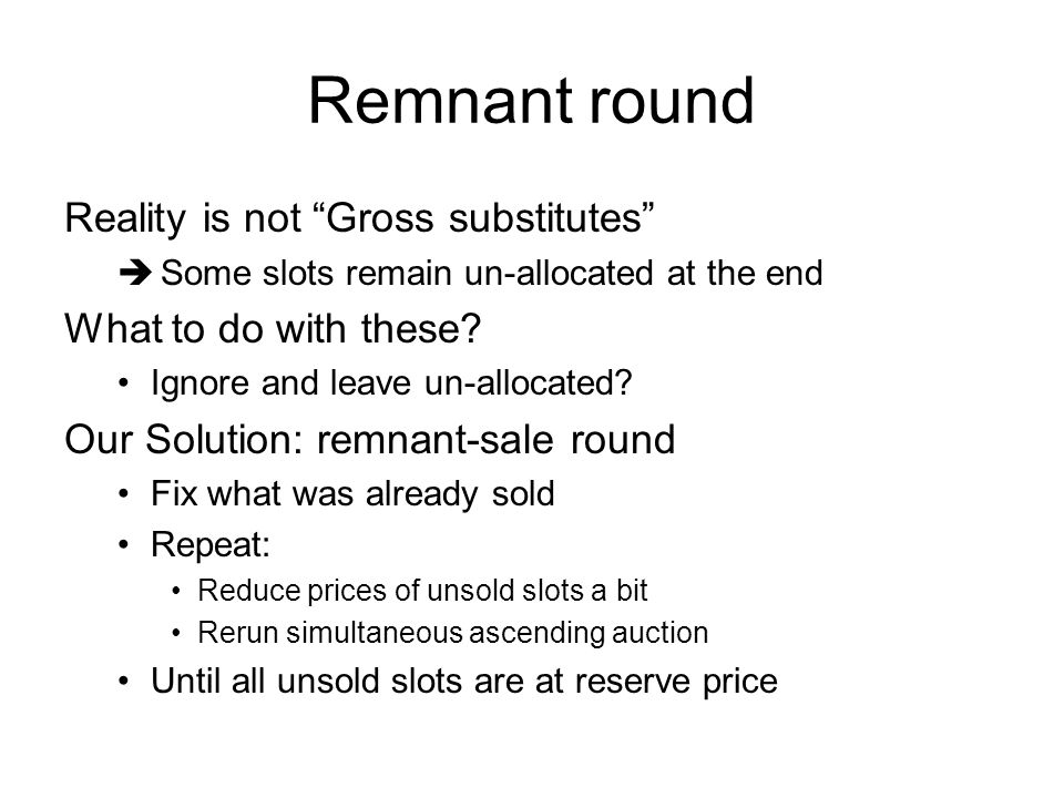 Remnant round Reality is not Gross substitutes Some slots remain un-allocated at the end What to do with these.
