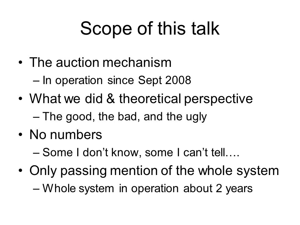 Scope of this talk The auction mechanism –In operation since Sept 2008 What we did & theoretical perspective –The good, the bad, and the ugly No numbers –Some I dont know, some I cant tell….