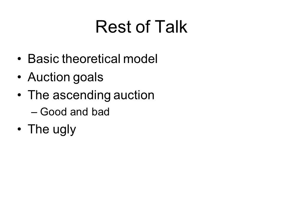 Rest of Talk Basic theoretical model Auction goals The ascending auction –Good and bad The ugly
