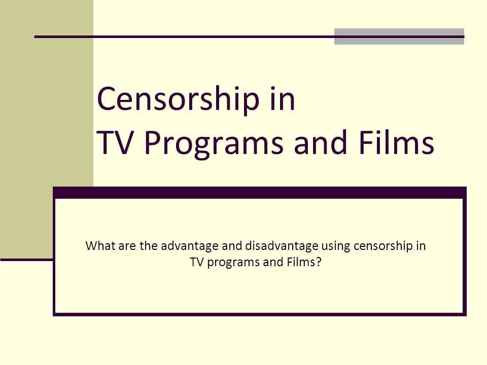 Censorship in TV Programs and Films What are the advantage and disadvantage using censorship in TV programs and Films?