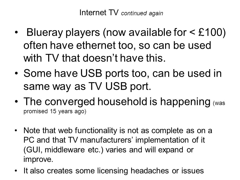 Internet TV continued again Blueray players (now available for < £100) often have ethernet too, so can be used with TV that doesnt have this. Some hav