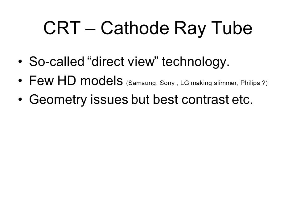 CRT – Cathode Ray Tube So-called direct view technology. Few HD models (Samsung, Sony, LG making slimmer, Philips ?) Geometry issues but best contrast