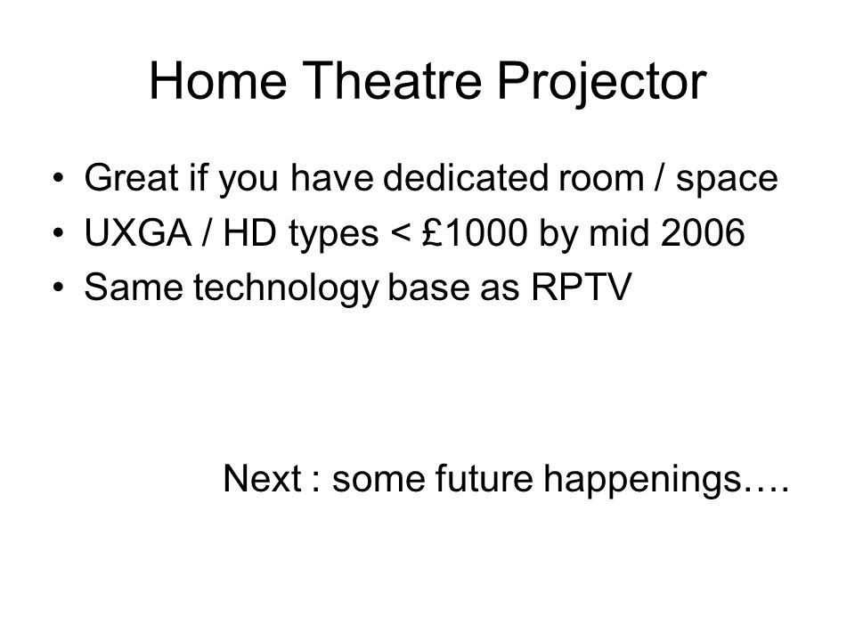 Home Theatre Projector Great if you have dedicated room / space UXGA / HD types < £1000 by mid 2006 Same technology base as RPTV Next : some future ha
