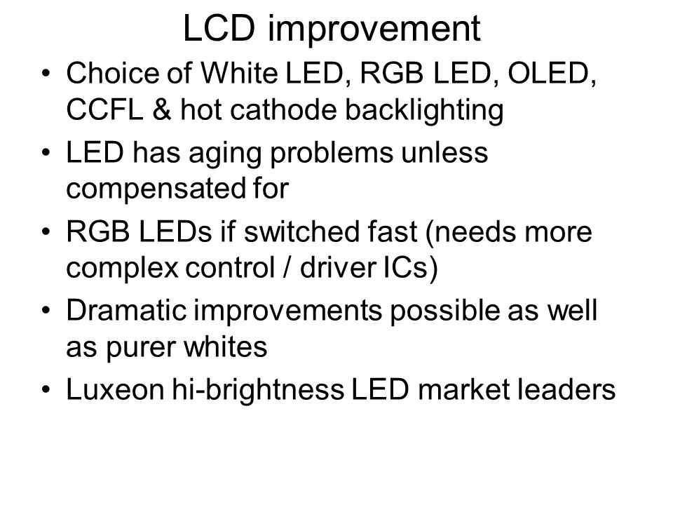LCD improvement Choice of White LED, RGB LED, OLED, CCFL & hot cathode backlighting LED has aging problems unless compensated for RGB LEDs if switched