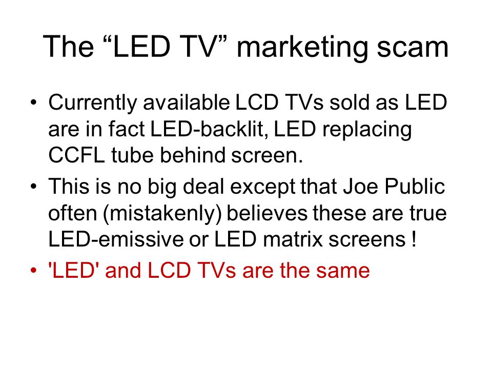 The LED TV marketing scam Currently available LCD TVs sold as LED are in fact LED-backlit, LED replacing CCFL tube behind screen. This is no big deal